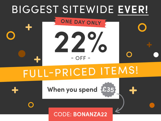 Biggest Sitewide EVER! 22 percent off full-priced items when you spend £35! Code: BONANZA22