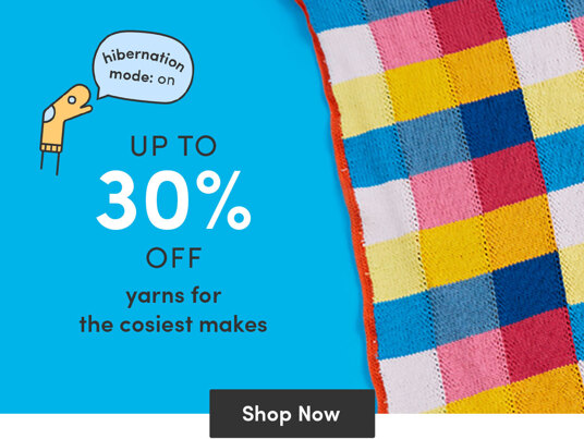 Up to 30 percent off yarns for the cosiest makes!