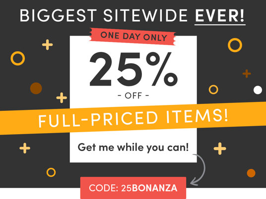 Biggest Sitewide EVER! 25 percent off full-priced items! Code: 25BONANZA