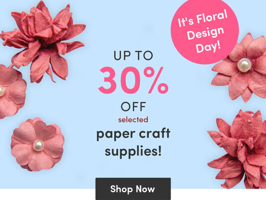 It's National Floral Design Day - up to 30 percent off selected papercraft supplies!