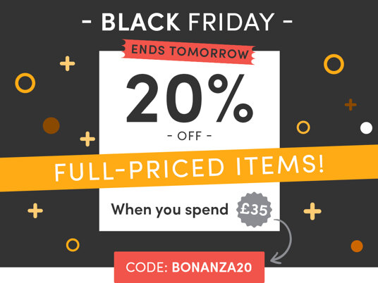 Black Friday! 20 percent off full-priced items when you spend £35 - ends tomorrow! Code: BONANZA20