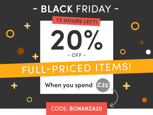 Black Friday! 20 percent off full-priced items when you spend £35! 72 hours left! Code: BONANZA20