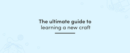The Beginners Guide to Learning a New Craft