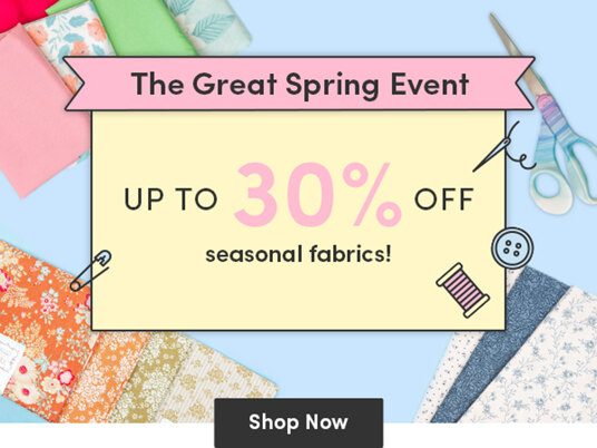The Great Spring Event! Up to 30 percent off seasonal fabrics!